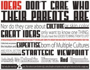 Ideas don't care who their  parents are Nor do they care about culture or skin color great ideas only want to know one thing: do you have the goods to bring them to life? At Muse, We believe every human being has the ability to be brilliant. Simply put, insight and ideas come to those who passionately seek them. Collectively we possess the intuition and expertise born of multiple cultures and social sectors giving us a unique and strategic viewpoint Undoubtedly we're eclectic, Divers. And Dynamic. That's why after more than 25 years, Muse continues to prove that when insight, creative philosophies and inspiration are brought together, the best results are but a campaign away.