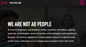 "Screen grab from Crispin Porter + Bogusky about page- ""We are not ad people- But we are engineers, rule breakers, artists, scientists, filmmakers, aspiring guitarists, technologists, adventure junkies, anthropologists, and everything in between. All working together in a modern global network to make the most written about, talked about, and outrageously successful work in the world."